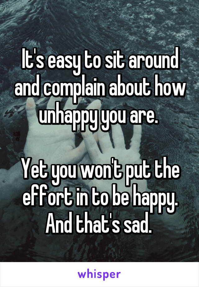 It's easy to sit around and complain about how unhappy you are.   Yet you won't put the effort in to be happy. And that's sad.