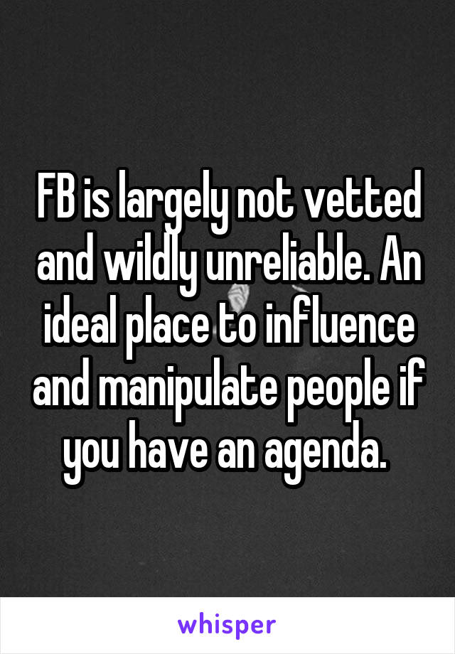 FB is largely not vetted and wildly unreliable. An ideal place to influence and manipulate people if you have an agenda.