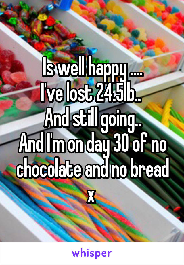 Is well happy .... I've lost 24.5lb..  And still going.. And I'm on day 30 of no chocolate and no bread x