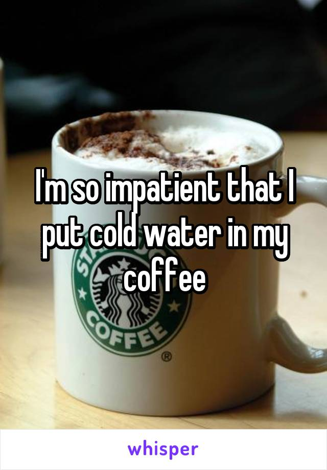 I'm so impatient that I put cold water in my coffee