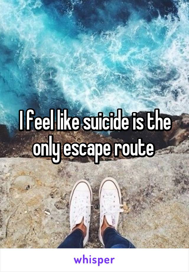 I feel like suicide is the only escape route