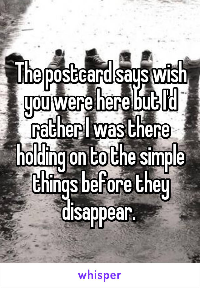 The postcard says wish you were here but I'd rather I was there holding on to the simple things before they disappear.