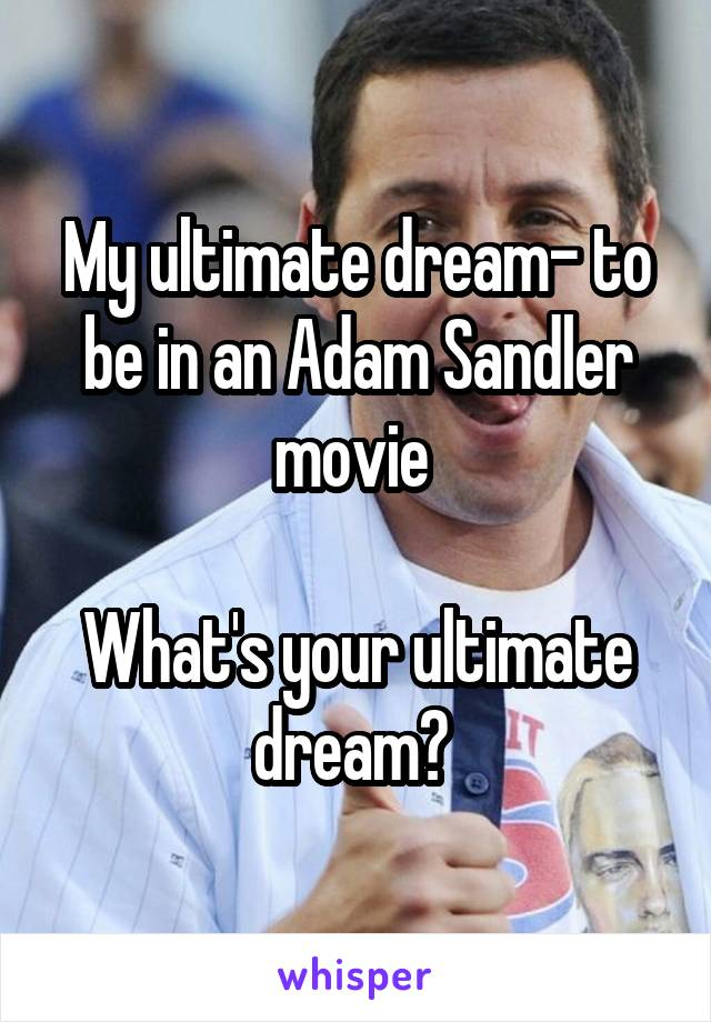 My ultimate dream- to be in an Adam Sandler movie   What's your ultimate dream?