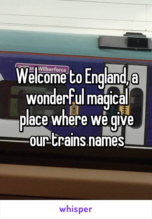Welcome to England, a wonderful magical place where we give our trains names