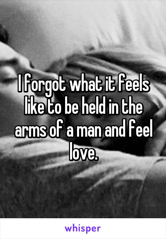 I forgot what it feels like to be held in the arms of a man and feel love.