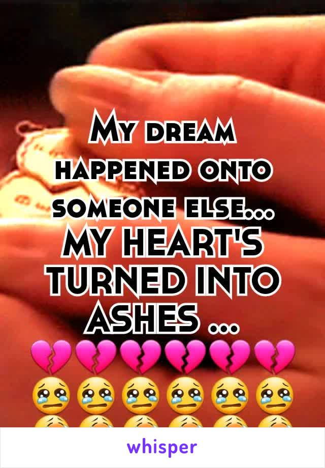My dream happened onto someone else... MY HEART'S TURNED INTO ASHES … 💔💔💔💔💔💔😢😢😢😢😢😢😭😭😭😭😭😭
