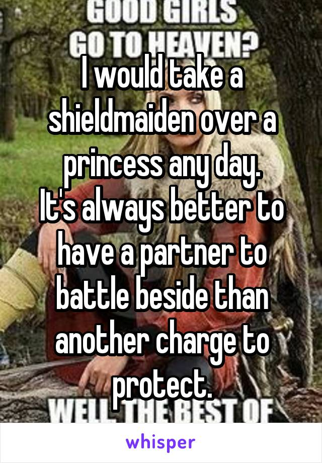 I would take a shieldmaiden over a princess any day. It's always better to have a partner to battle beside than another charge to protect.