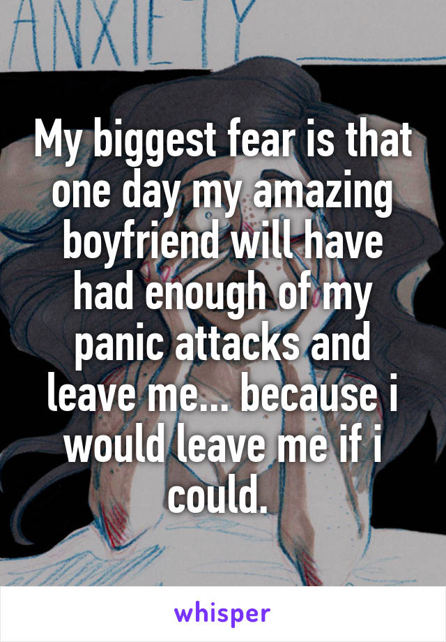 My biggest fear is that one day my amazing boyfriend will have had enough of my panic attacks and leave me... because i would leave me if i could.