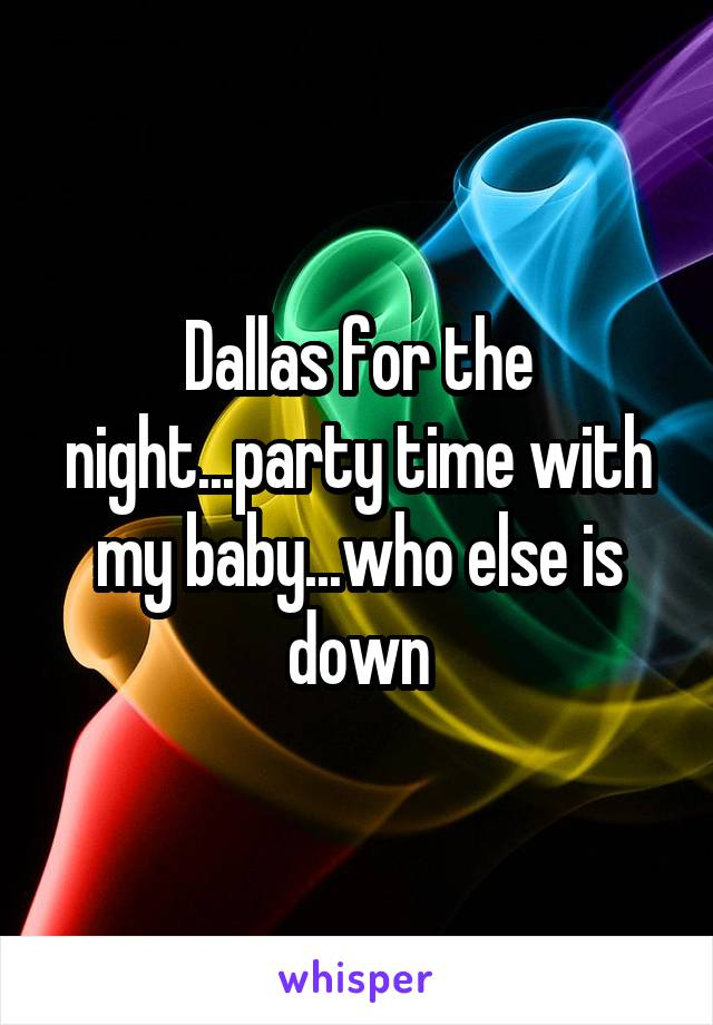 Dallas for the night...party time with my baby...who else is down