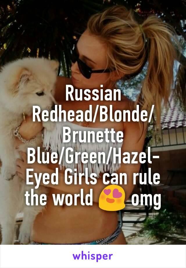 Russian Redhead/Blonde/Brunette Blue/Green/Hazel-Eyed Girls can rule the world 😍 omg