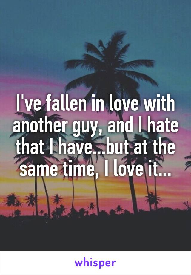 I've fallen in love with another guy, and I hate that I have...but at the same time, I love it...