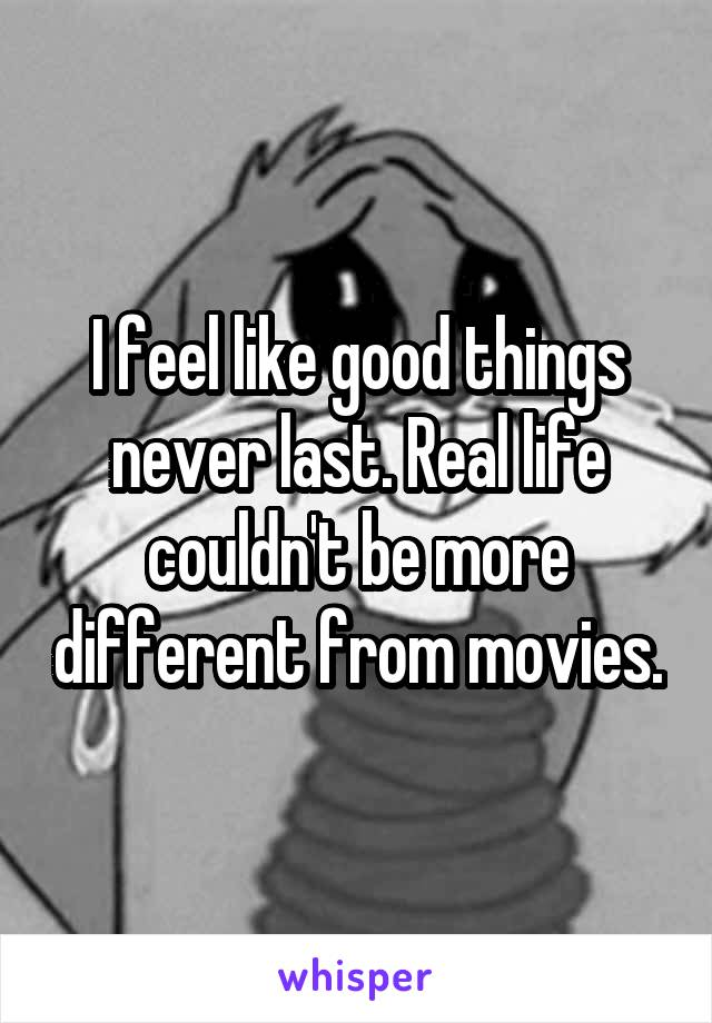 I feel like good things never last. Real life couldn't be more different from movies.