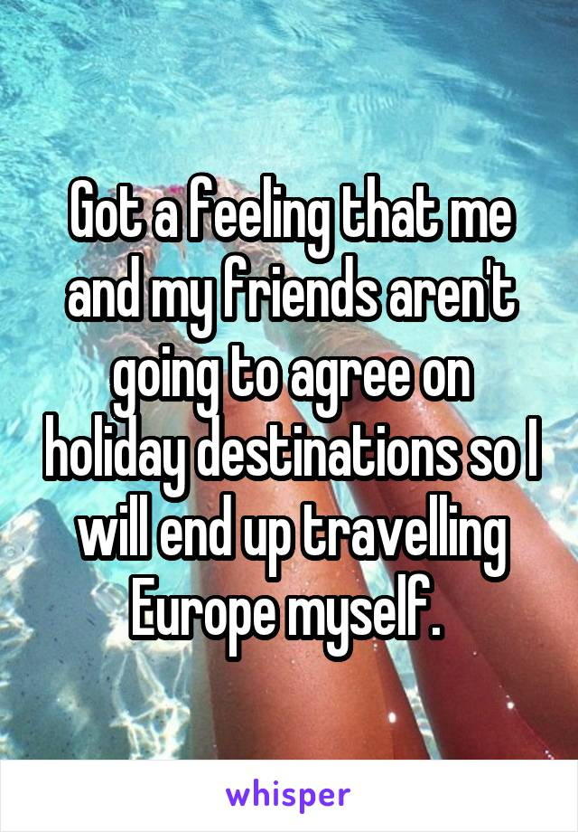 Got a feeling that me and my friends aren't going to agree on holiday destinations so I will end up travelling Europe myself.