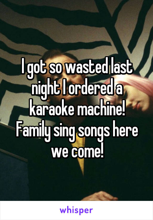 I got so wasted last night I ordered a karaoke machine! Family sing songs here we come!