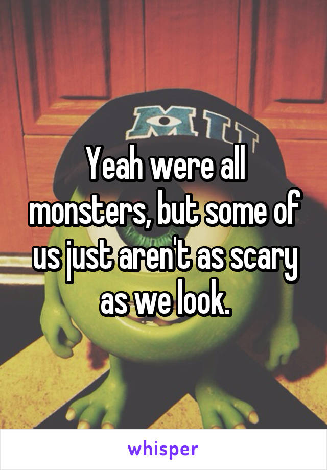 Yeah were all monsters, but some of us just aren't as scary as we look.