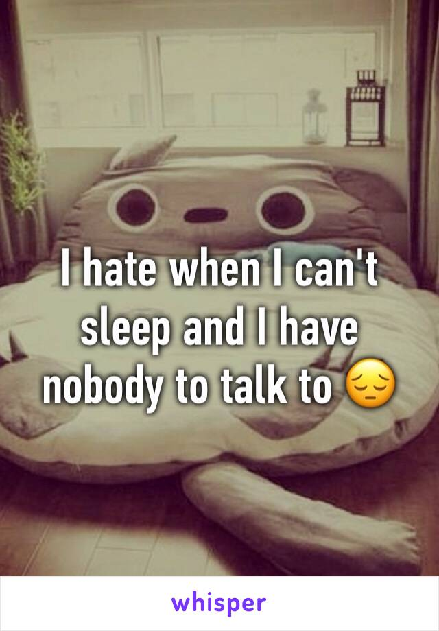 I hate when I can't sleep and I have nobody to talk to 😔