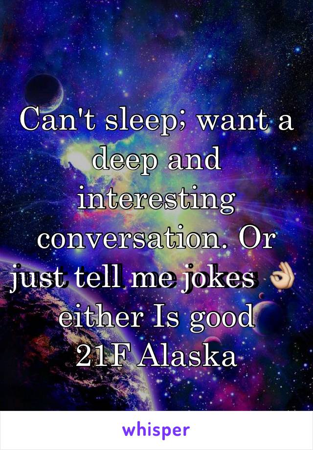 Can't sleep; want a deep and interesting conversation. Or just tell me jokes 👌 either Is good 21F Alaska