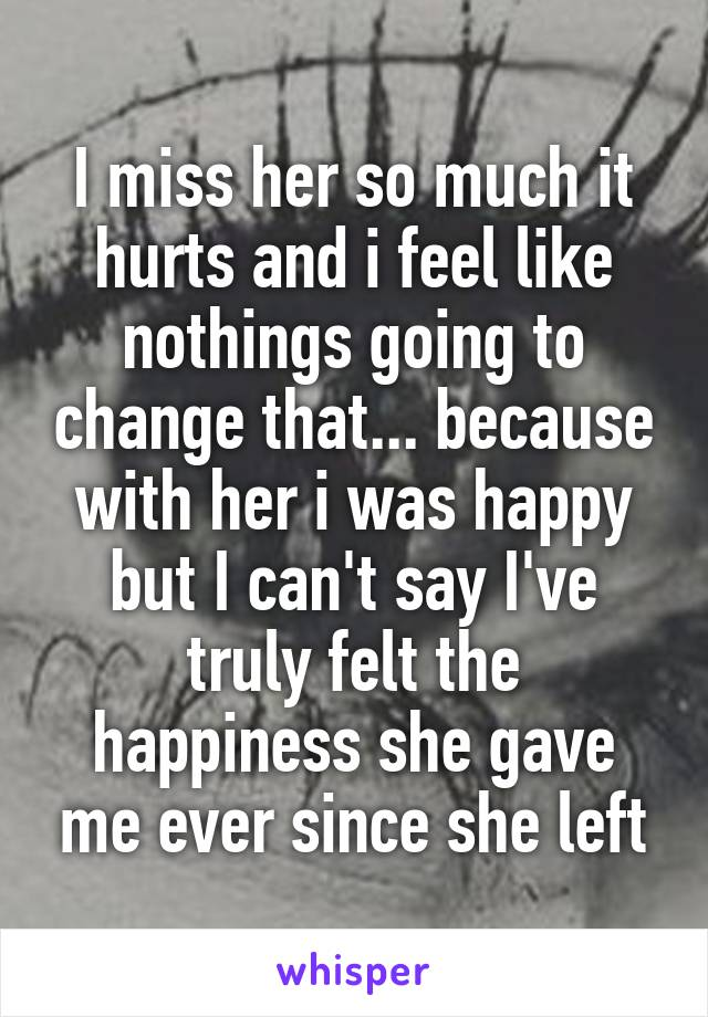 I miss her so much it hurts and i feel like nothings going to change that... because with her i was happy but I can't say I've truly felt the happiness she gave me ever since she left