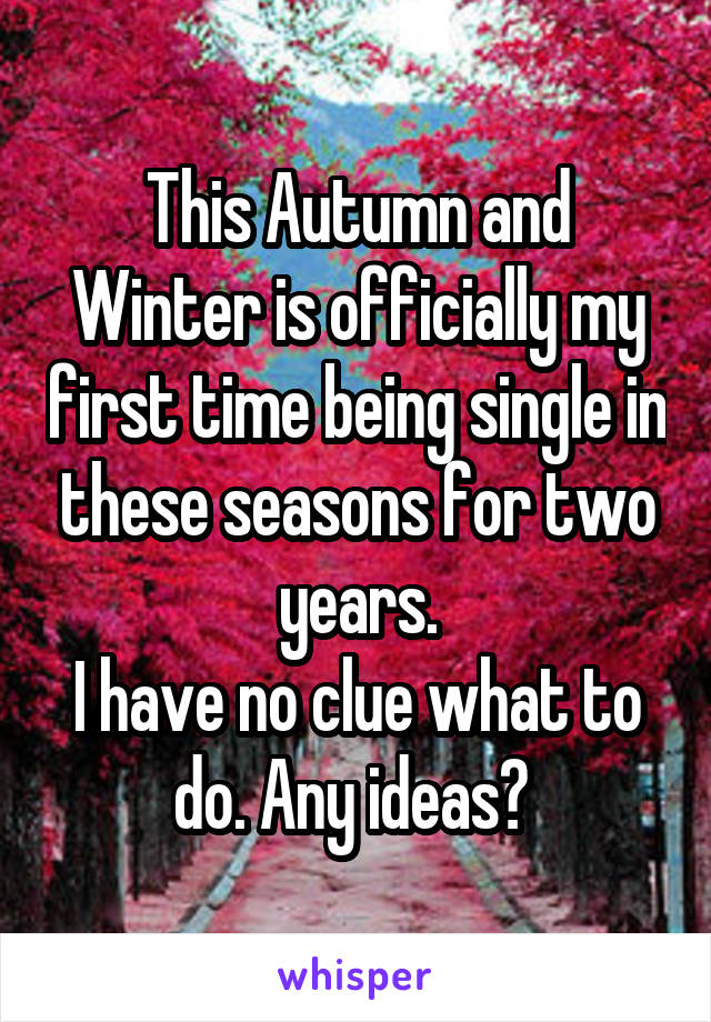 This Autumn and Winter is officially my first time being single in these seasons for two years. I have no clue what to do. Any ideas?