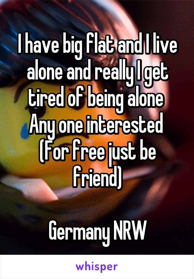 I have big flat and I live alone and really I get tired of being alone  Any one interested  (For free just be friend)  Germany NRW