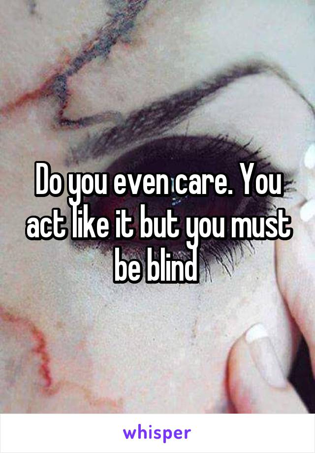 Do you even care. You act like it but you must be blind