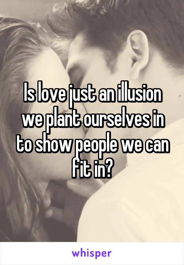 Is love just an illusion we plant ourselves in to show people we can fit in?