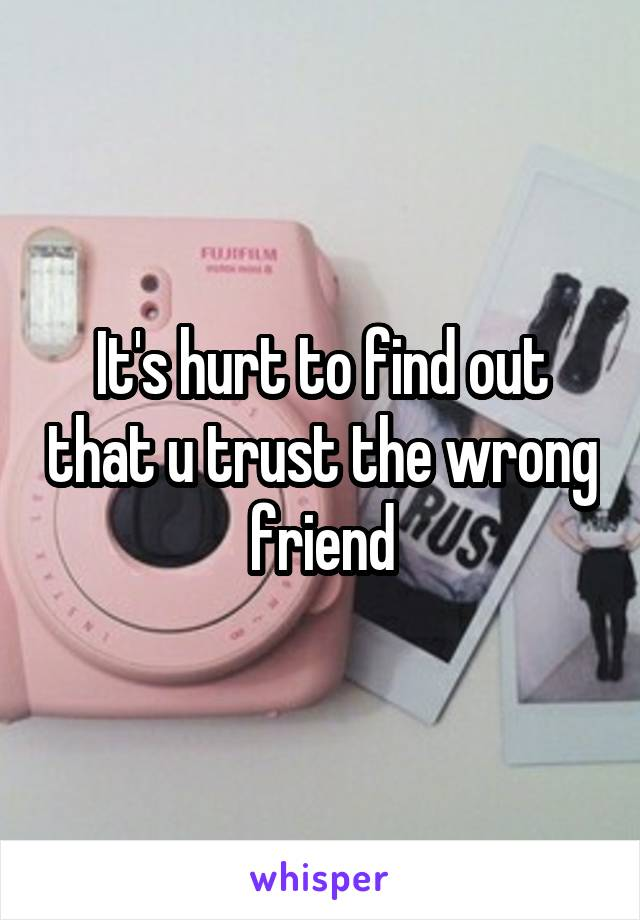 It's hurt to find out that u trust the wrong friend