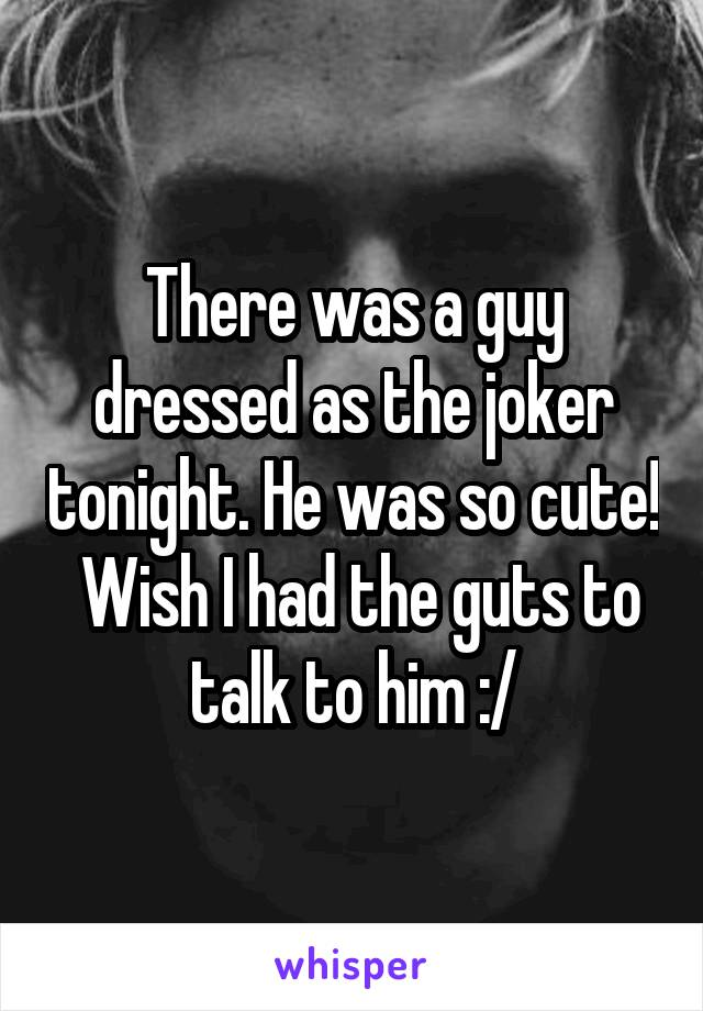 There was a guy dressed as the joker tonight. He was so cute!  Wish I had the guts to talk to him :/