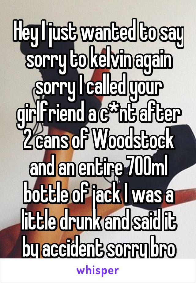 Hey I just wanted to say sorry to kelvin again sorry I called your girlfriend a c*nt after 2 cans of Woodstock and an entire 700ml bottle of jack I was a little drunk and said it by accident sorry bro
