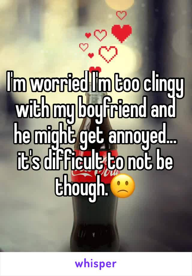 I'm worried I'm too clingy with my boyfriend and he might get annoyed... it's difficult to not be though.🙁