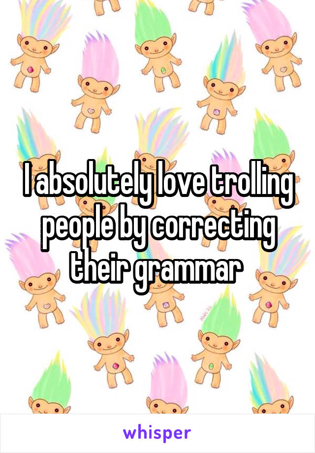 I absolutely love trolling people by correcting their grammar