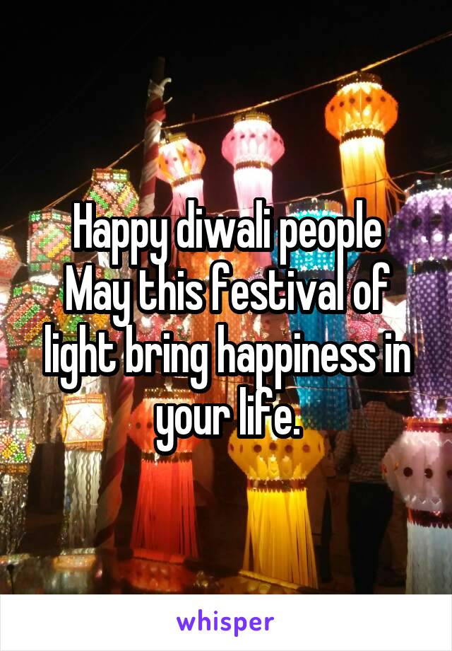 Happy diwali people May this festival of light bring happiness in your life.