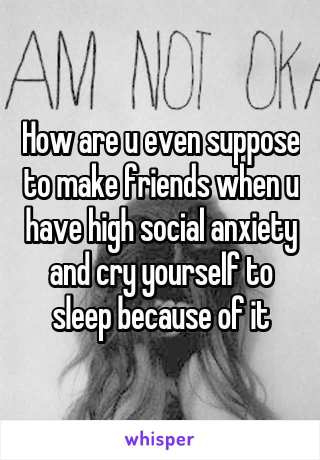 How are u even suppose to make friends when u have high social anxiety and cry yourself to sleep because of it
