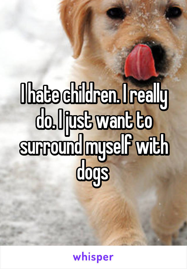 I hate children. I really do. I just want to surround myself with dogs