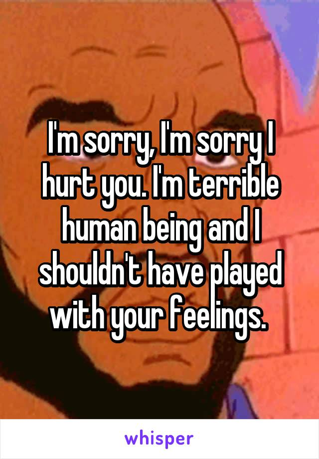 I'm sorry, I'm sorry I hurt you. I'm terrible human being and I shouldn't have played with your feelings.