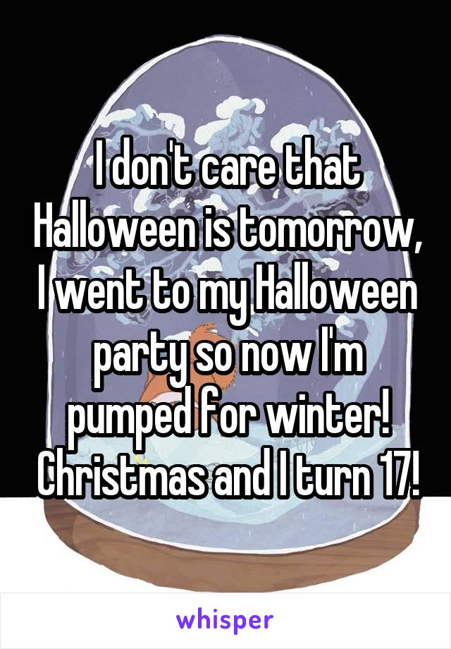 I don't care that Halloween is tomorrow, I went to my Halloween party so now I'm pumped for winter! Christmas and I turn 17!