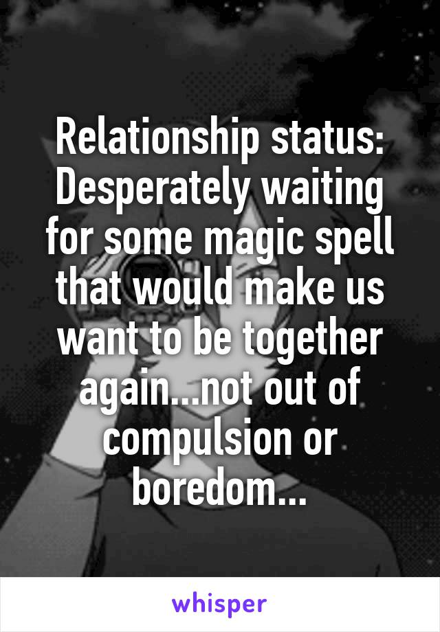 Relationship status: Desperately waiting for some magic spell that would make us want to be together again...not out of compulsion or boredom...