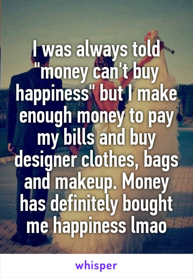 "I was always told ""money can't buy happiness"" but I make enough money to pay my bills and buy designer clothes, bags and makeup. Money has definitely bought me happiness lmao"