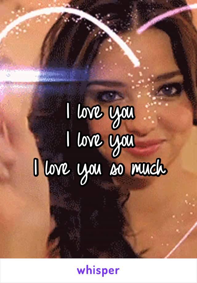 I love you I love you I love you so much
