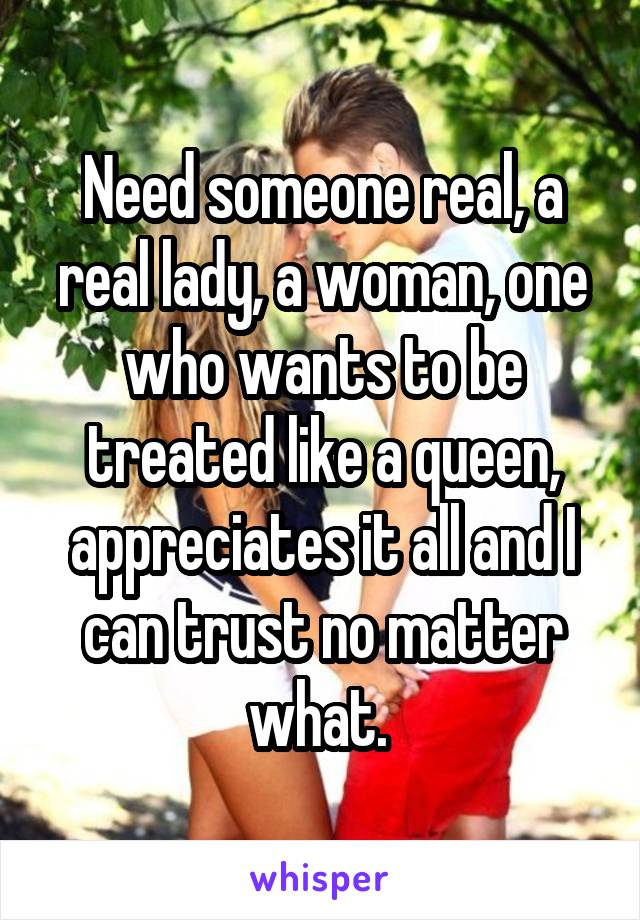 Need someone real, a real lady, a woman, one who wants to be treated like a queen, appreciates it all and I can trust no matter what.