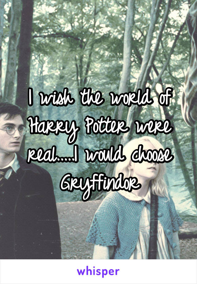 I wish the world of Harry Potter were real.....I would choose Gryffindor