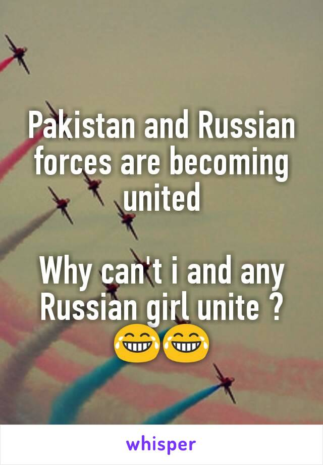Pakistan and Russian forces are becoming united  Why can't i and any Russian girl unite ? 😂😂