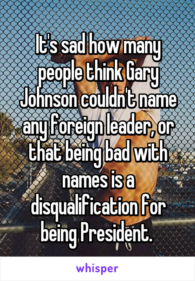 It's sad how many people think Gary Johnson couldn't name any foreign leader, or that being bad with names is a disqualification for being President.