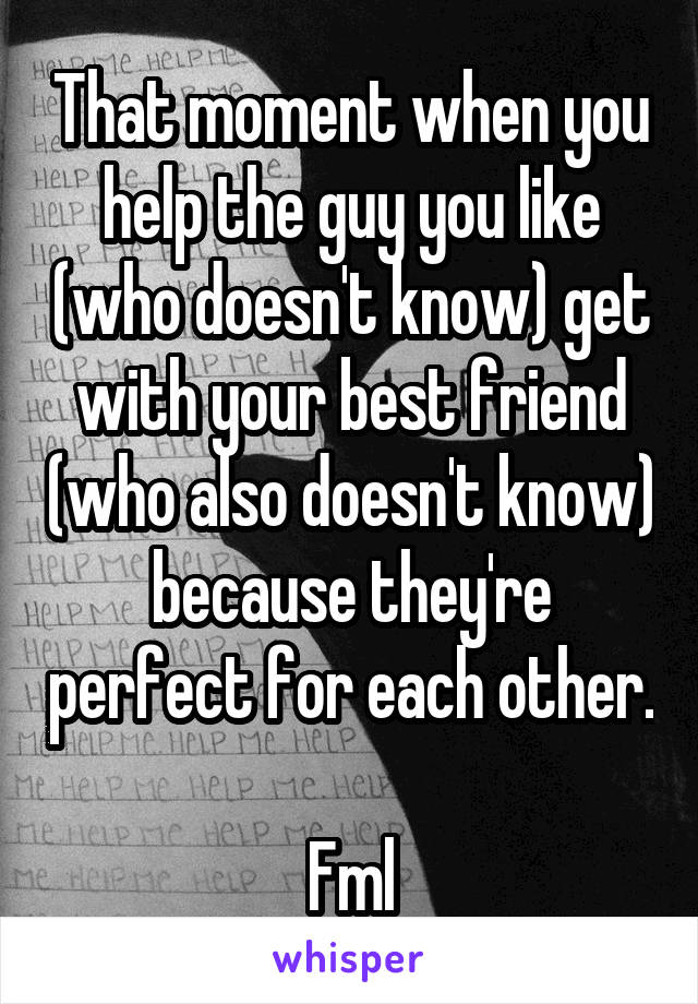 That moment when you help the guy you like (who doesn't know) get with your best friend (who also doesn't know) because they're perfect for each other.  Fml