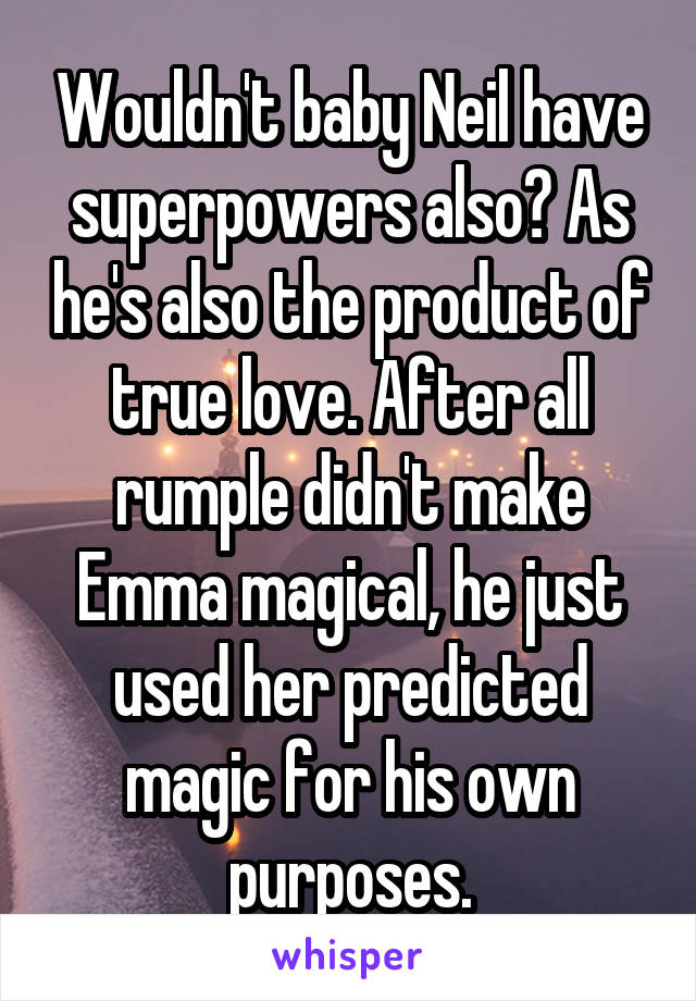 Wouldn't baby Neil have superpowers also? As he's also the product of true love. After all rumple didn't make Emma magical, he just used her predicted magic for his own purposes.