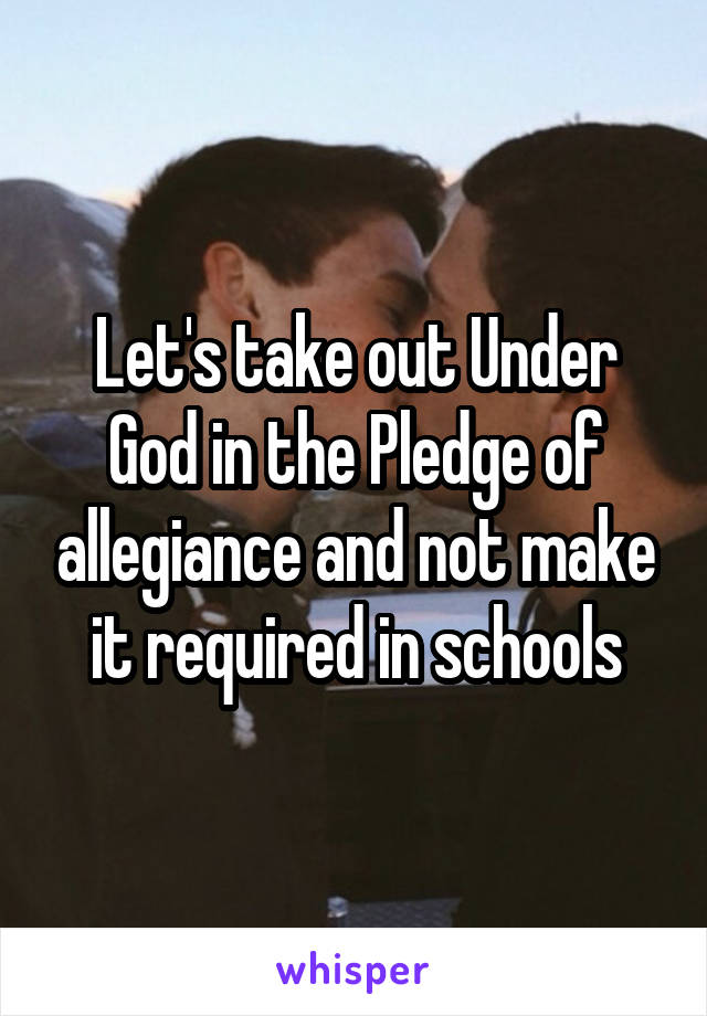 Let's take out Under God in the Pledge of allegiance and not make it required in schools