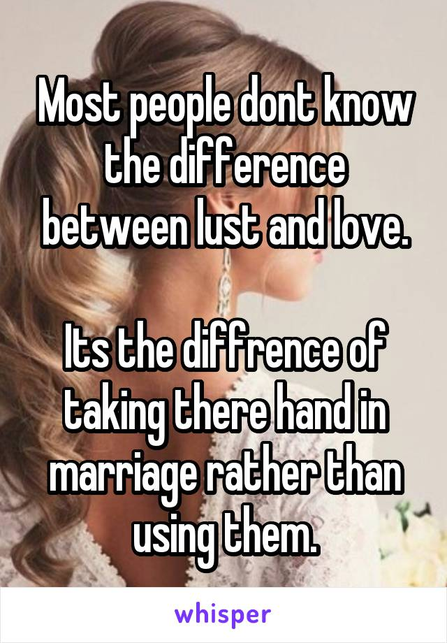 Most people dont know the difference between lust and love.  Its the diffrence of taking there hand in marriage rather than using them.