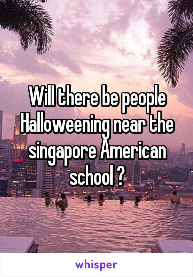 Will there be people Halloweening near the singapore American school ?