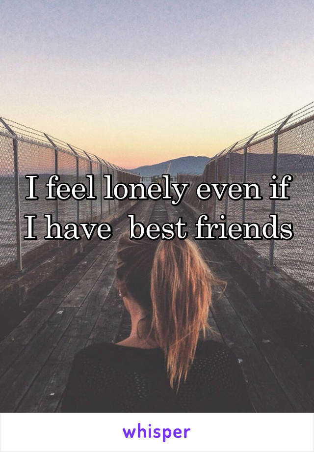 I feel lonely even if I have  best friends