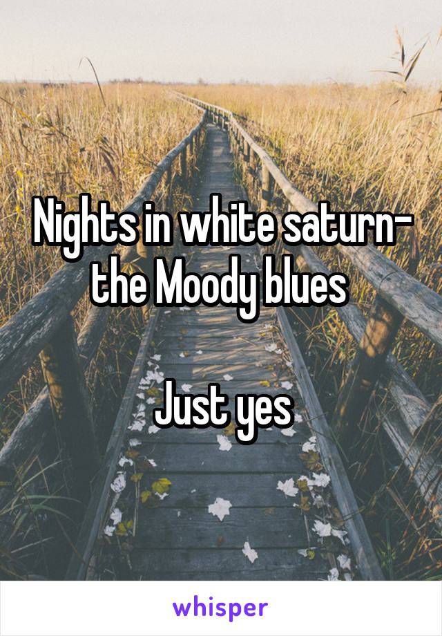 Nights in white saturn- the Moody blues   Just yes